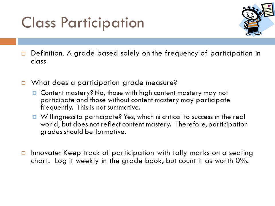Class Participation Definition: A grade based solely on the frequency of participation in class. What does a participation grade measure