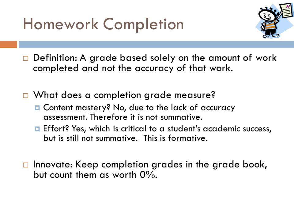 Homework Completion Definition: A grade based solely on the amount of work completed and not the accuracy of that work.