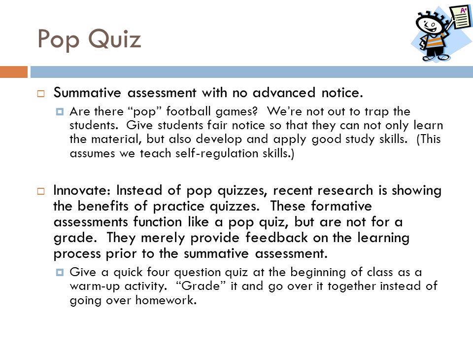 Pop Quiz Summative assessment with no advanced notice.