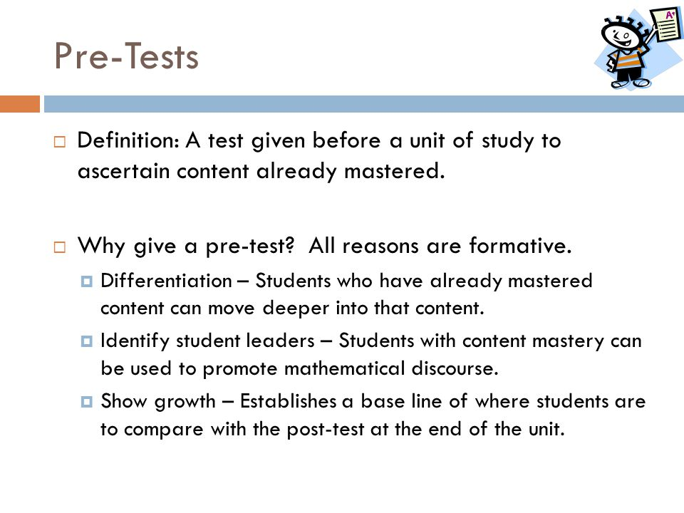 Pre-Tests Definition: A test given before a unit of study to ascertain content already mastered. Why give a pre-test All reasons are formative.