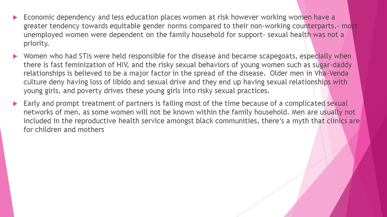 Economic dependency and less education places women at risk however working women have a greater tendency towards equitable gender norms compared to their non-working counterparts.- most unemployed women were dependent on the family household for support- sexual health was not a priority.