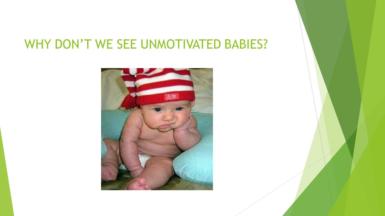 WHY DON'T WE SEE UNMOTIVATED BABIES