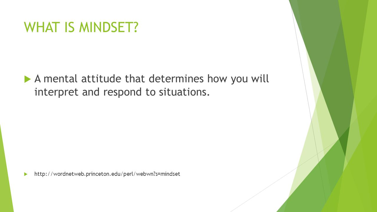 WHAT IS MINDSET A mental attitude that determines how you will interpret and respond to situations.