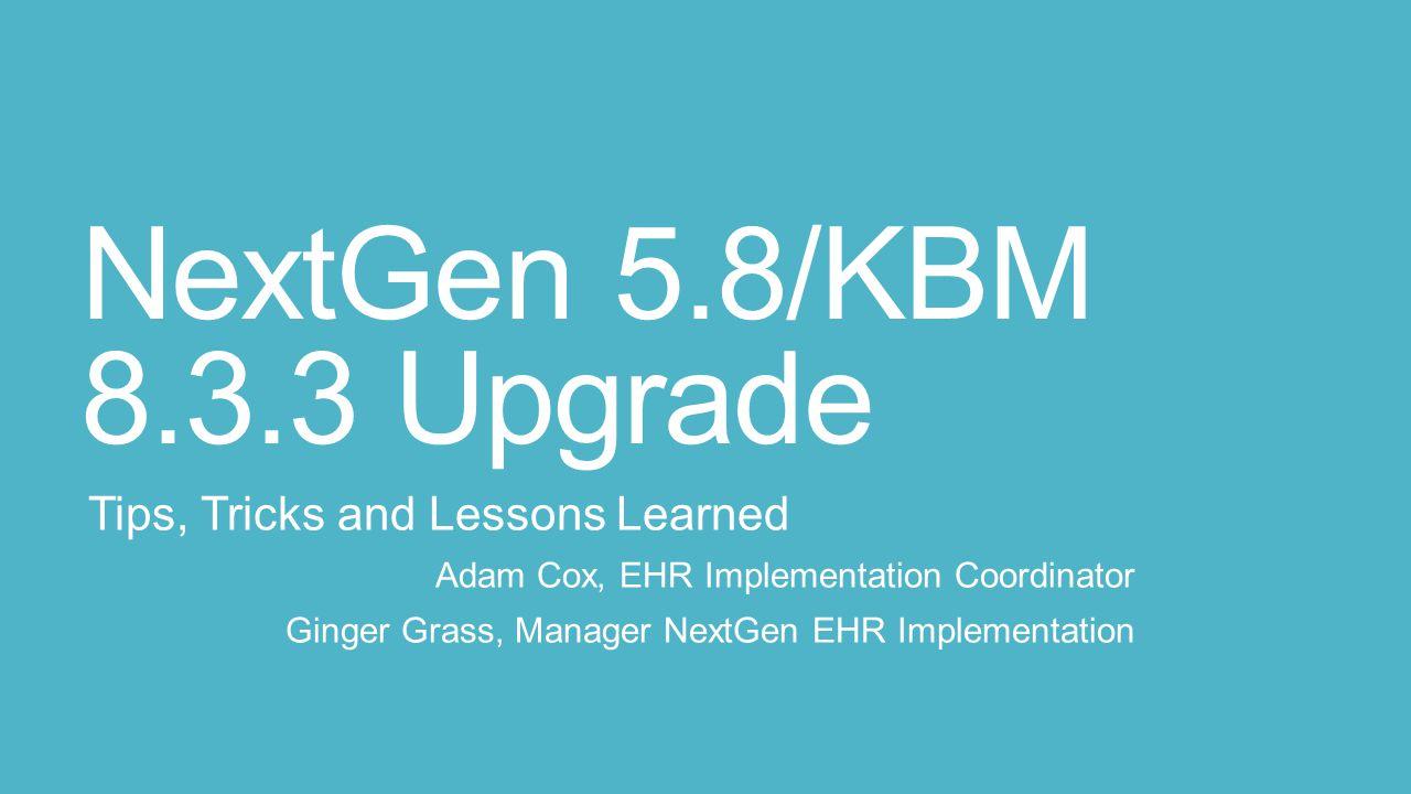 NextGen 5.8/KBM 8.3.3 Upgrade Tips, Tricks and Lessons Learned