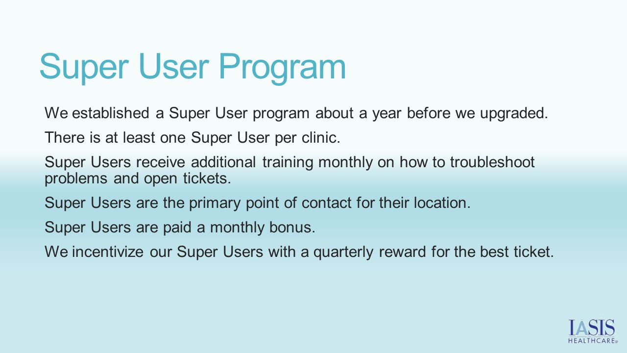 Super User Program We established a Super User program about a year before we upgraded. There is at least one Super User per clinic.