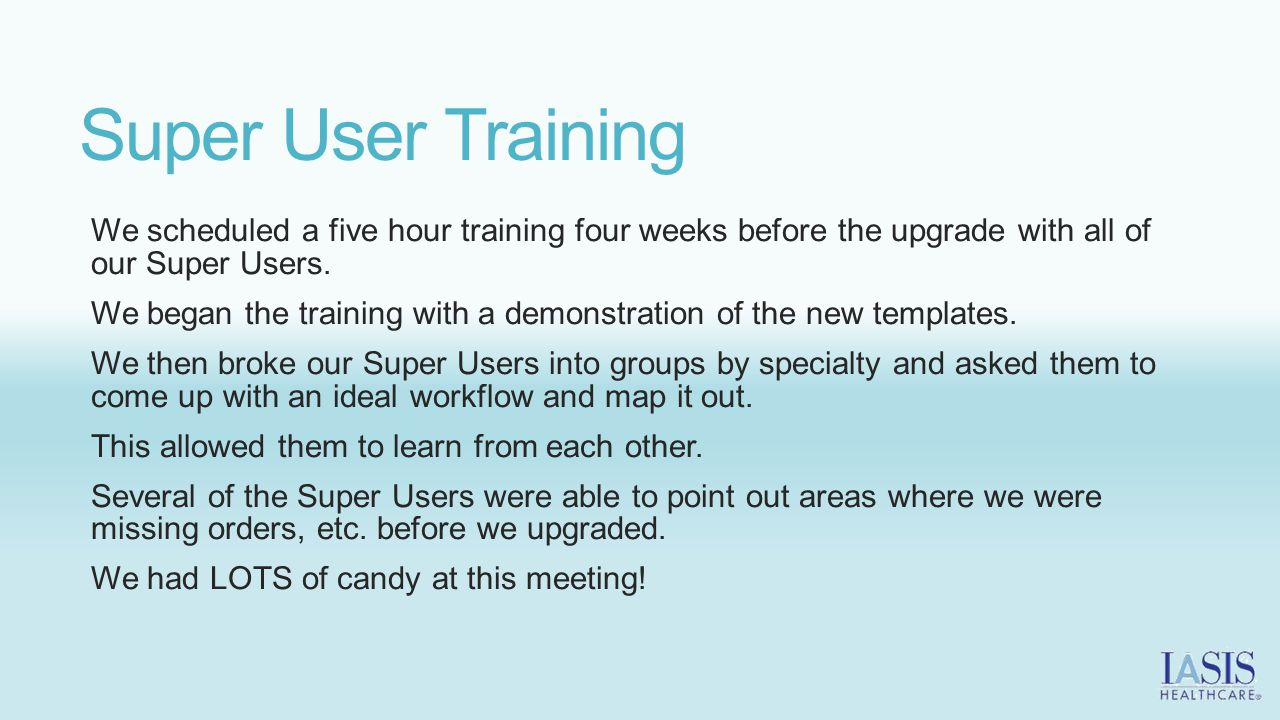 Super User Training We scheduled a five hour training four weeks before the upgrade with all of our Super Users.