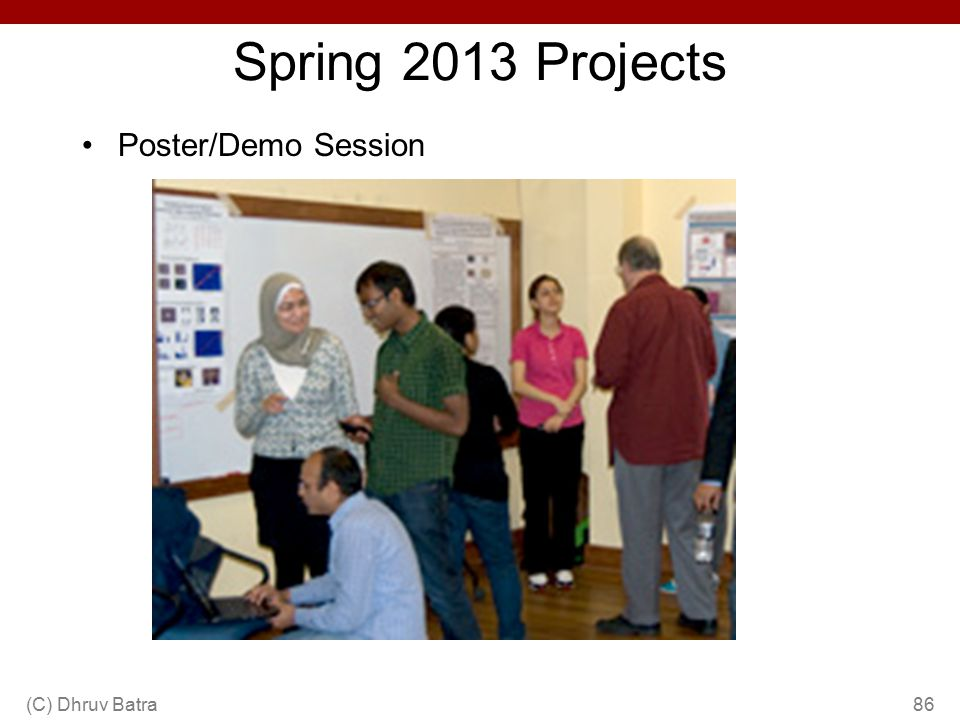 Spring 2013 Projects Poster/Demo Session (C) Dhruv Batra