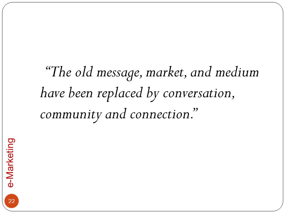 The old message, market, and medium have been replaced by conversation, community and connection.