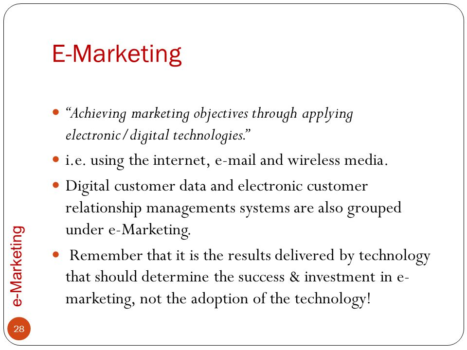 E-Marketing Achieving marketing objectives through applying electronic/digital technologies. i.e. using the internet, e-mail and wireless media.