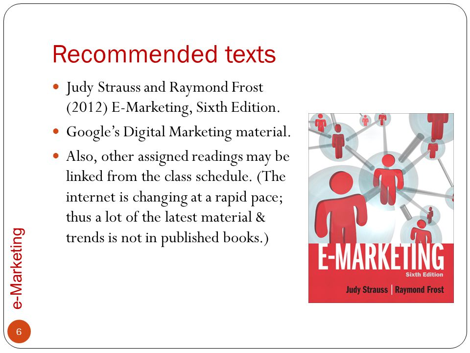 Recommended texts Judy Strauss and Raymond Frost (2012) E-Marketing, Sixth Edition. Google's Digital Marketing material.