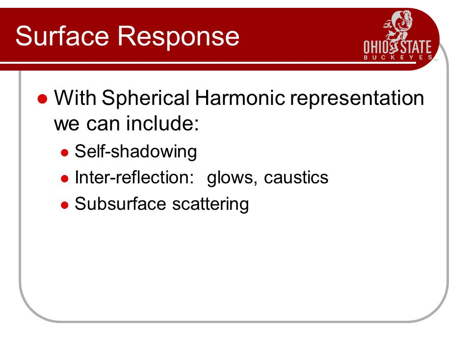 Surface Response With Spherical Harmonic representation we can include: Self-shadowing. Inter-reflection: glows, caustics.