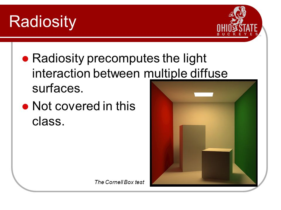 Radiosity Radiosity precomputes the light interaction between multiple diffuse surfaces. Not covered in this class.