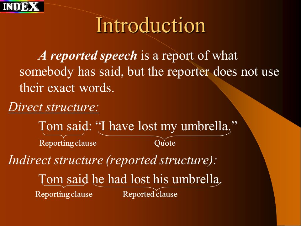 Introduction A reported speech is a report of what somebody has said, but the reporter does not use their exact words.