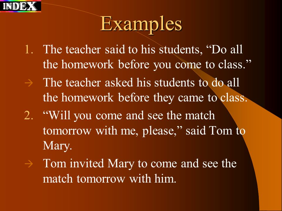 Examples The teacher said to his students, Do all the homework before you come to class.