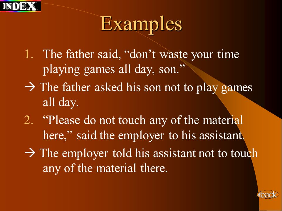 Examples The father said, don't waste your time playing games all day, son.  The father asked his son not to play games all day.