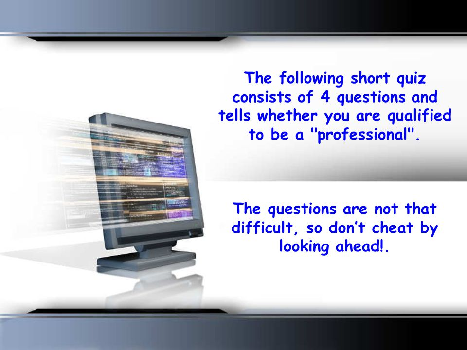 The following short quiz consists of 4 questions and tells whether you are qualified to be a professional .