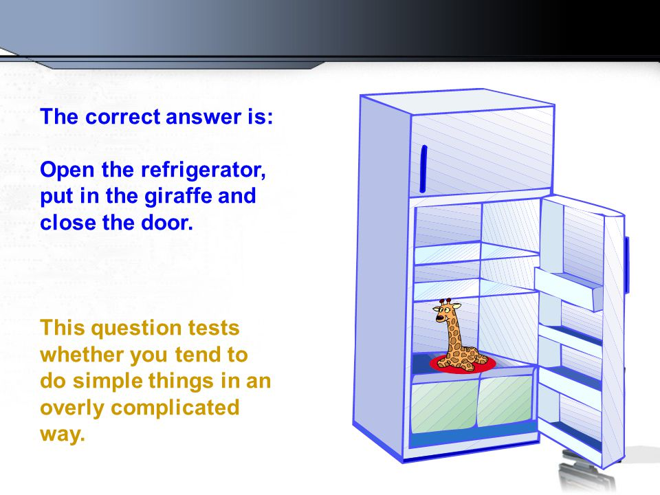 The correct answer is: Open the refrigerator, put in the giraffe and. close the door.