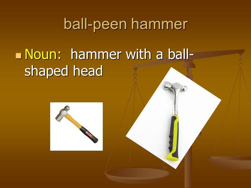 ball-peen hammer Noun: hammer with a ball-shaped head