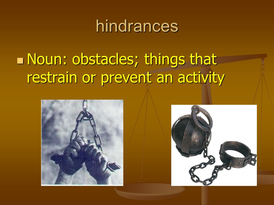 hindrances Noun: obstacles; things that restrain or prevent an activity