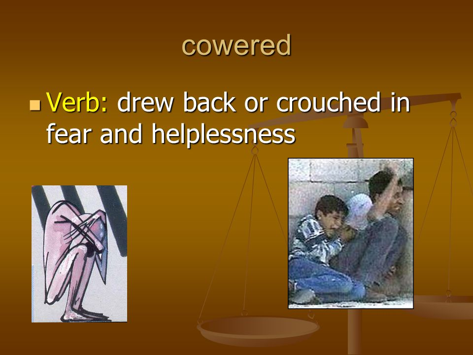 cowered Verb: drew back or crouched in fear and helplessness