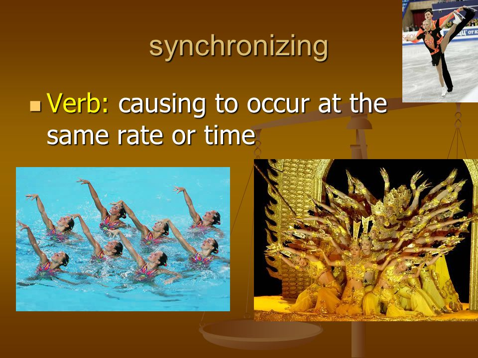 synchronizing Verb: causing to occur at the same rate or time