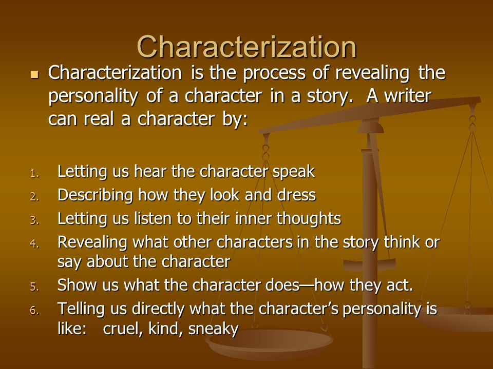 Characterization Characterization is the process of revealing the personality of a character in a story. A writer can real a character by: