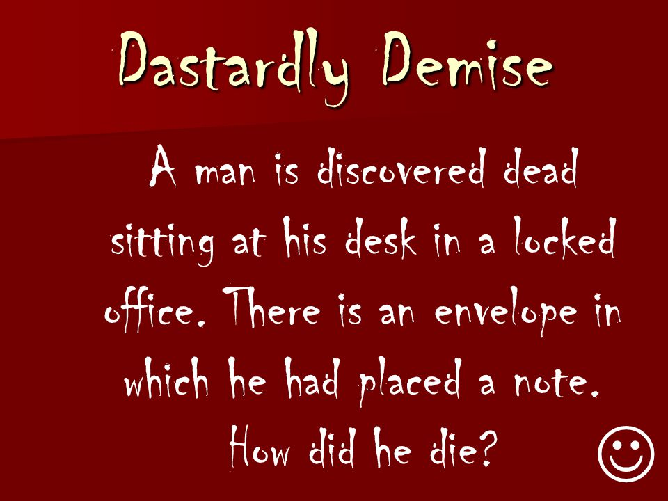 Dastardly Demise A man is discovered dead sitting at his desk in a locked office. There is an envelope in which he had placed a note. How did he die