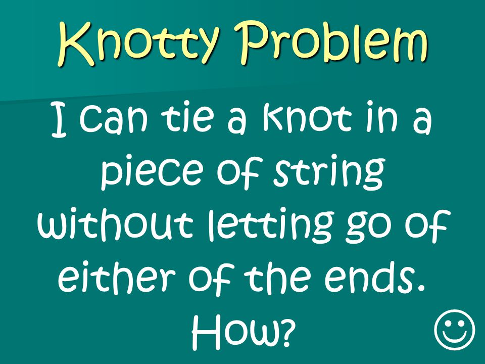 Knotty Problem I can tie a knot in a piece of string without letting go of either of the ends. How