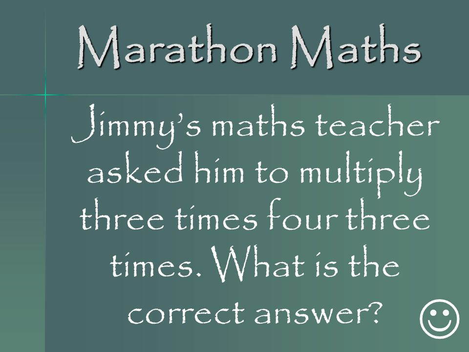 Marathon Maths Jimmy's maths teacher asked him to multiply three times four three times. What is the correct answer
