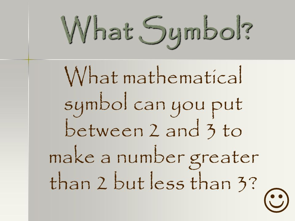 What Symbol What mathematical symbol can you put between 2 and 3 to make a number greater than 2 but less than 3