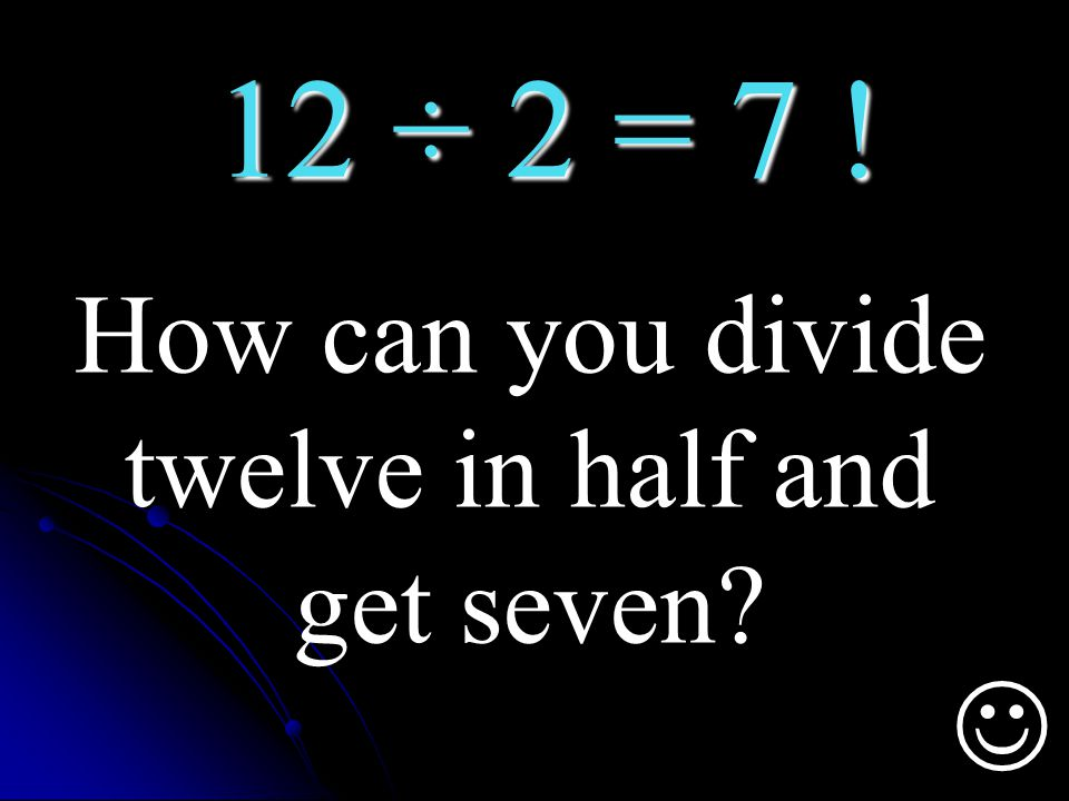 How can you divide twelve in half and get seven