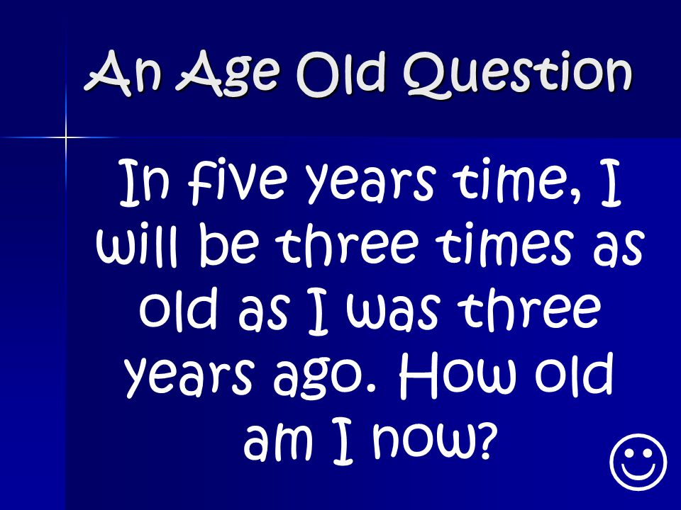 An Age Old Question In five years time, I will be three times as old as I was three years ago. How old am I now