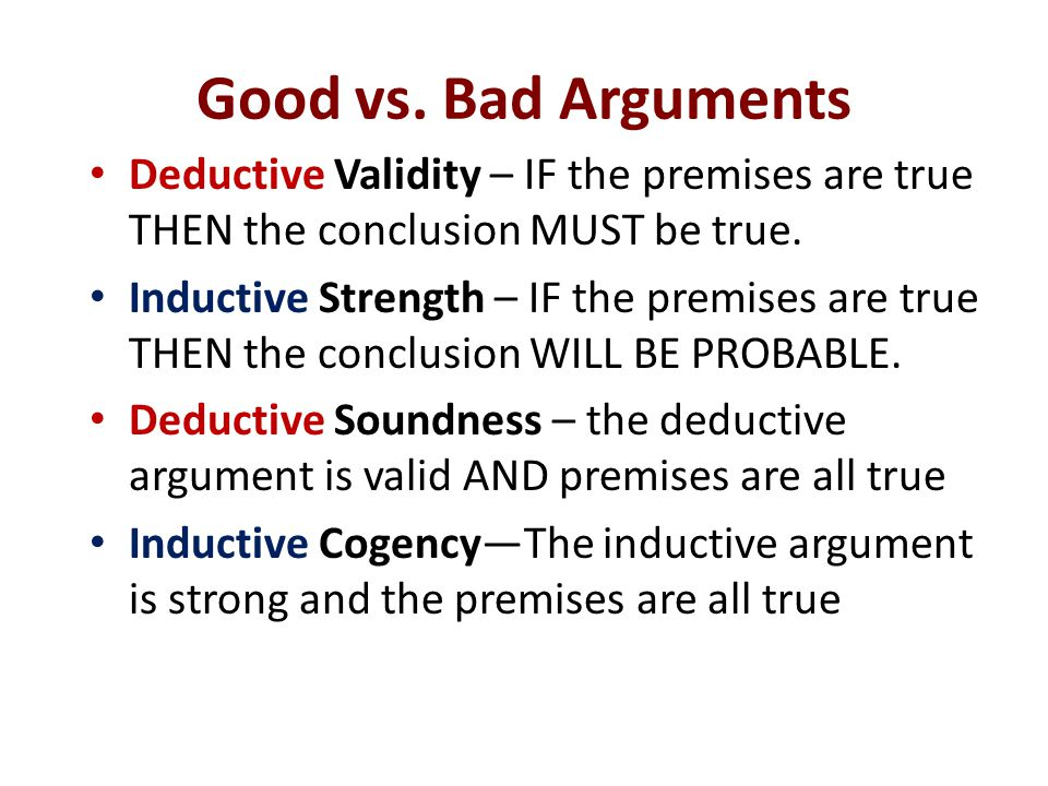Good vs. Bad Arguments Deductive Validity – IF the premises are true THEN the conclusion MUST be true.