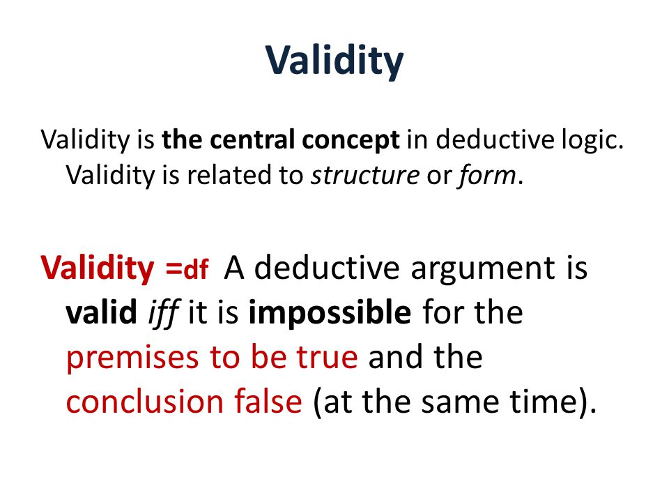 Validity Validity is the central concept in deductive logic. Validity is related to structure or form.