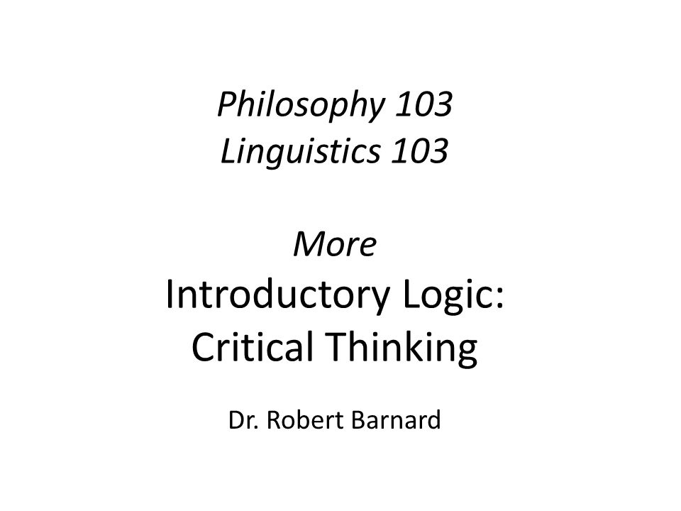 Philosophy 103 Linguistics 103 More Introductory Logic: Critical Thinking