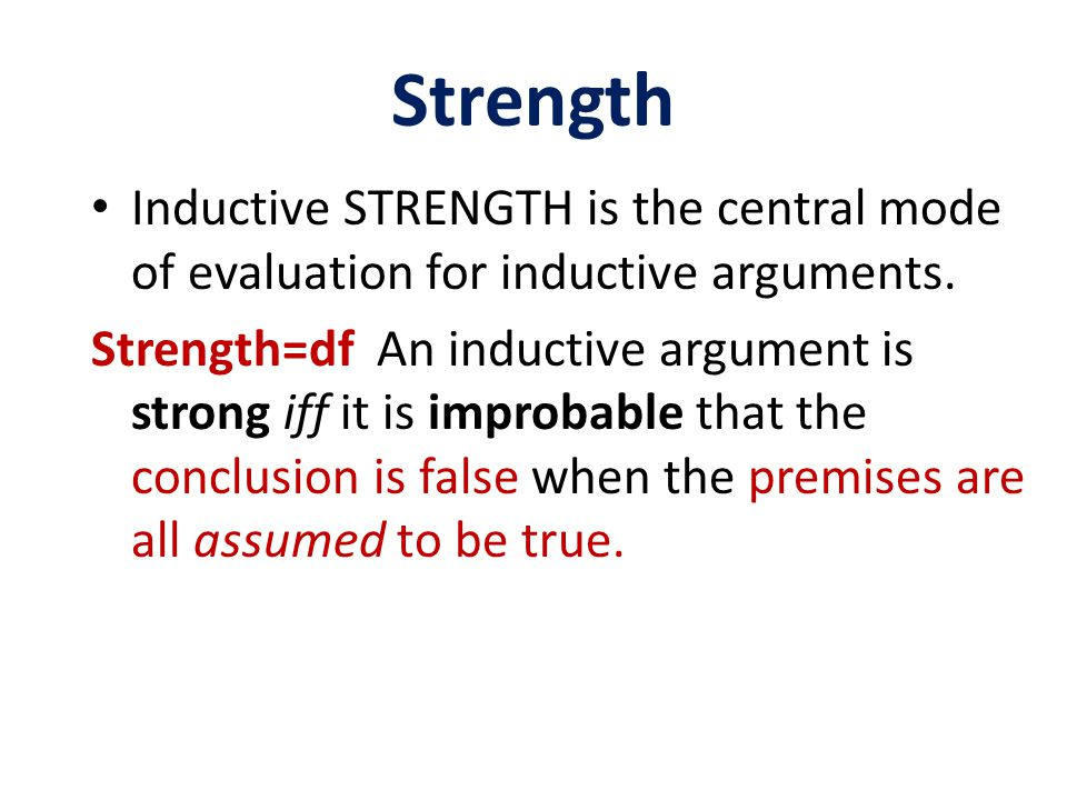 Strength Inductive STRENGTH is the central mode of evaluation for inductive arguments.