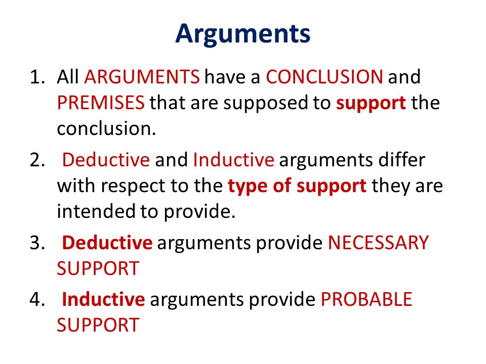 Arguments All ARGUMENTS have a CONCLUSION and PREMISES that are supposed to support the conclusion.