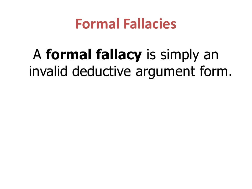 A formal fallacy is simply an invalid deductive argument form.