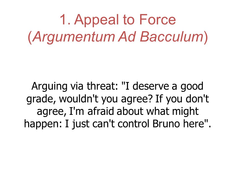 1. Appeal to Force (Argumentum Ad Bacculum)