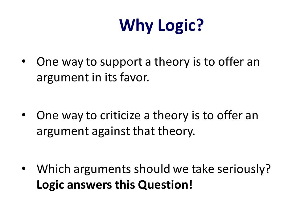 Why Logic One way to support a theory is to offer an argument in its favor.