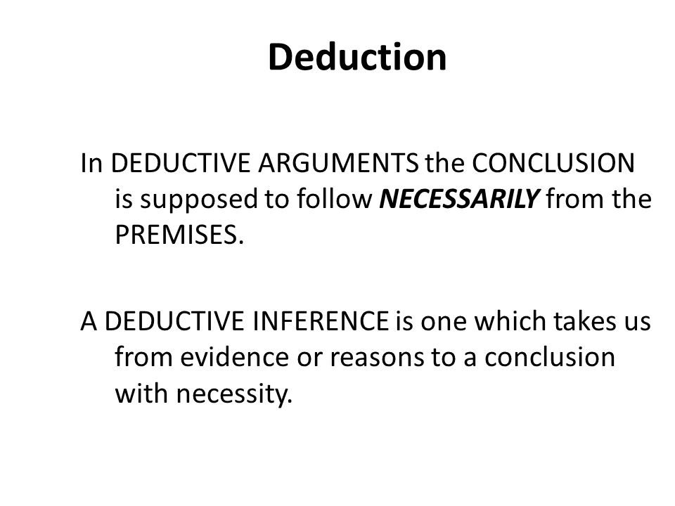 Deduction In DEDUCTIVE ARGUMENTS the CONCLUSION is supposed to follow NECESSARILY from the PREMISES.