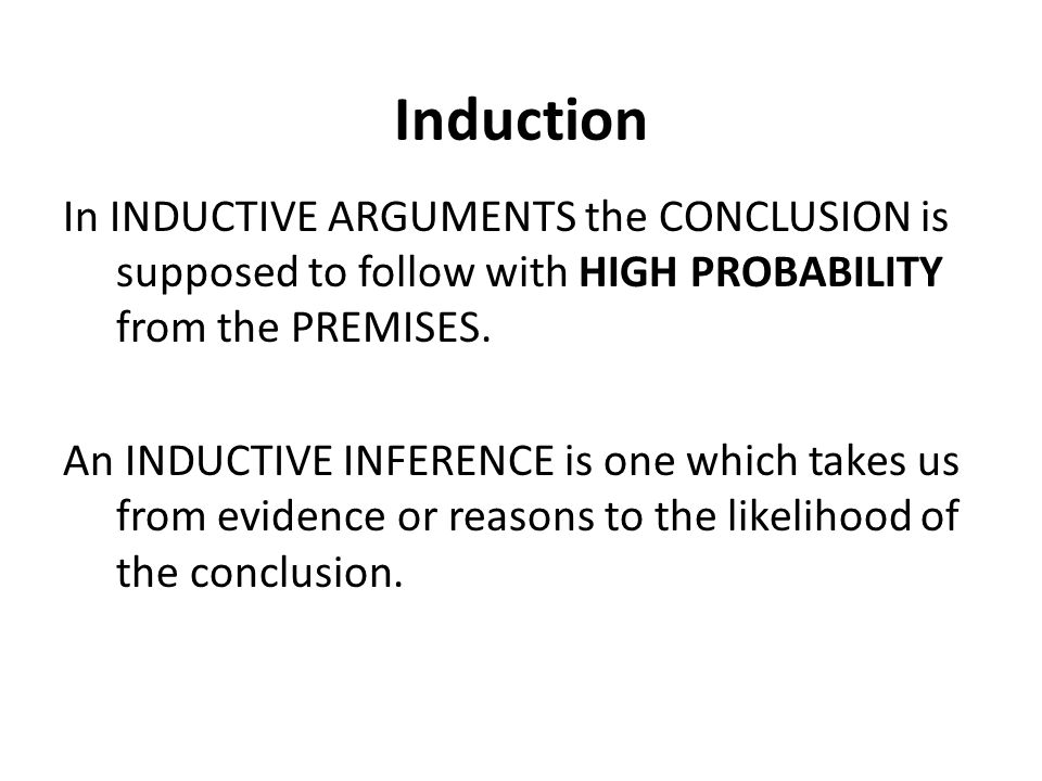 Induction In INDUCTIVE ARGUMENTS the CONCLUSION is supposed to follow with HIGH PROBABILITY from the PREMISES.