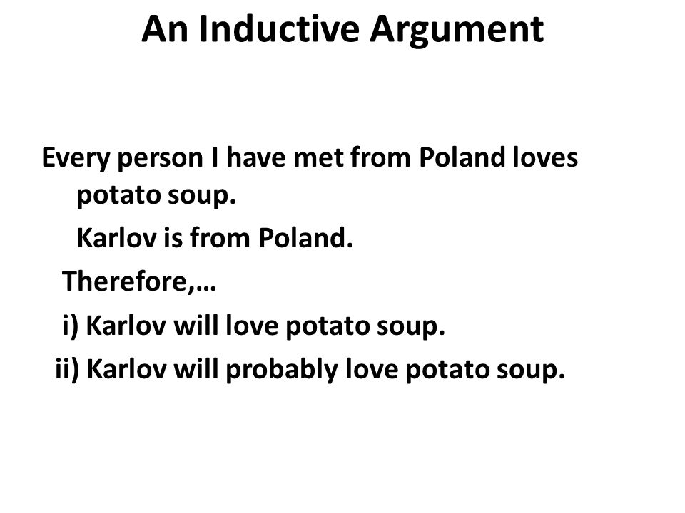 An Inductive Argument Every person I have met from Poland loves potato soup. Karlov is from Poland.