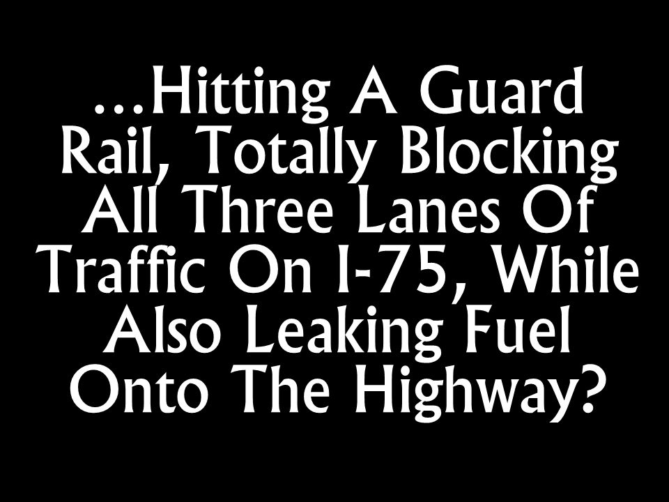 …Hitting A Guard Rail, Totally Blocking All Three Lanes Of Traffic On I-75, While Also Leaking Fuel Onto The Highway