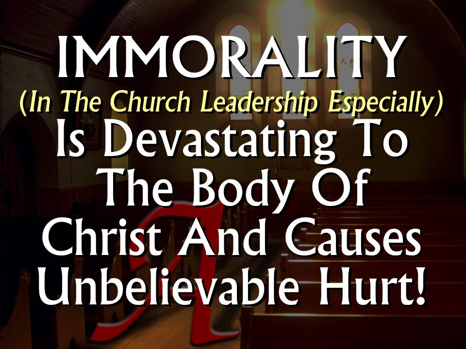 IMMORALITY (In The Church Leadership Especially) Is Devastating To The Body Of Christ And Causes Unbelievable Hurt!