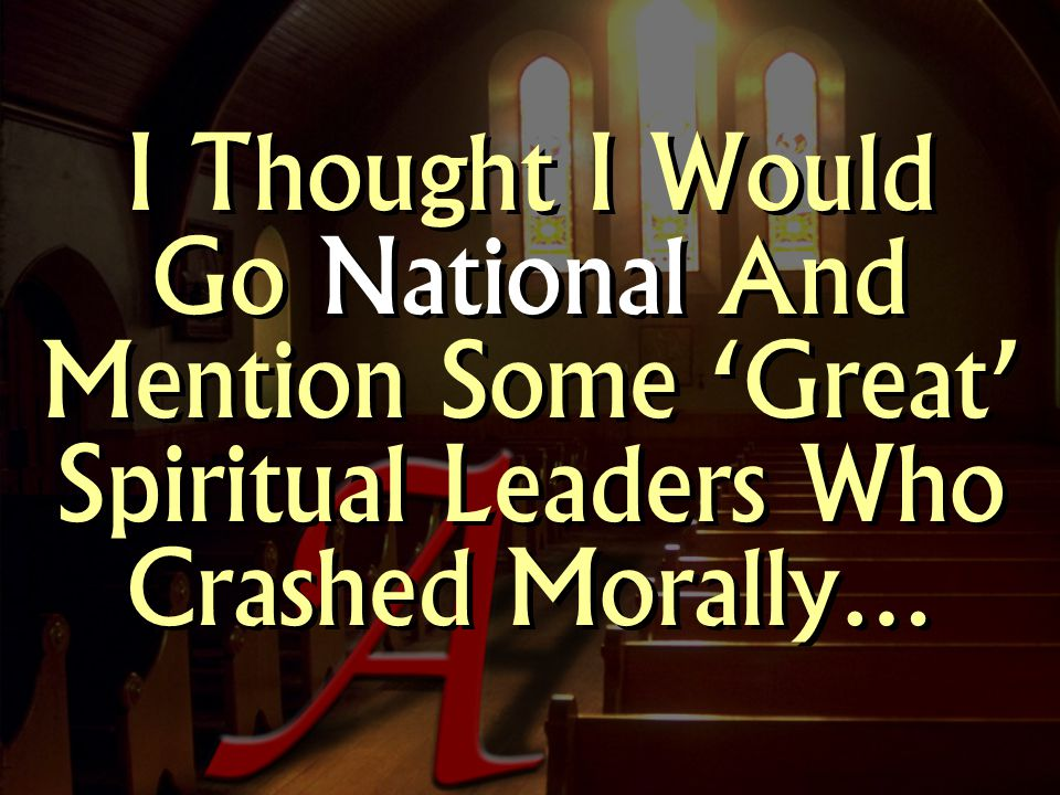 I Thought I Would Go National And Mention Some 'Great' Spiritual Leaders Who Crashed Morally…