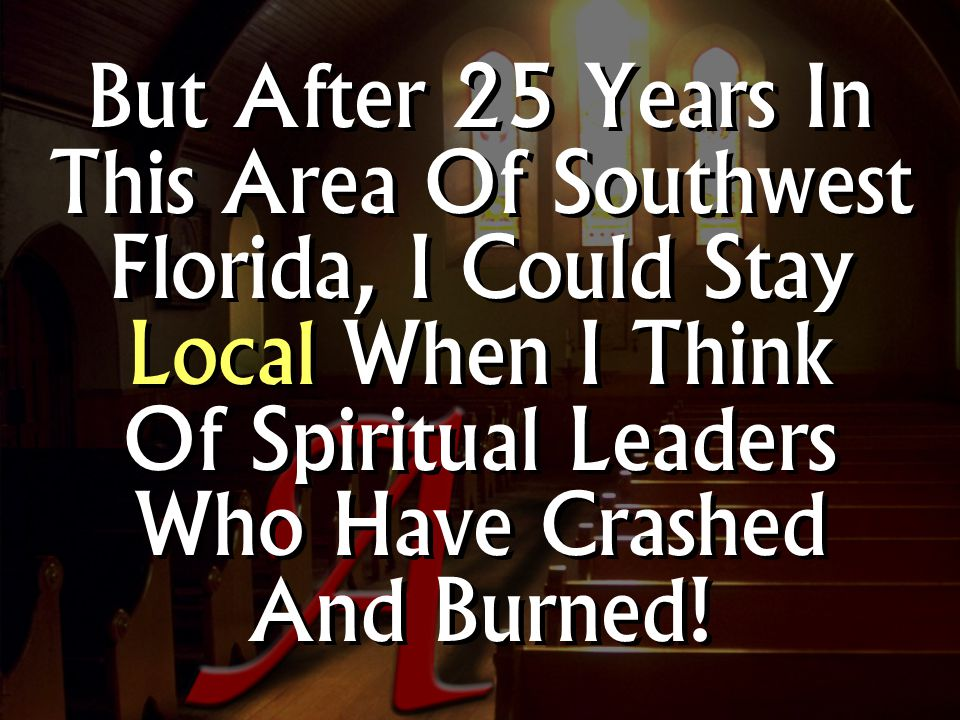 But After 25 Years In This Area Of Southwest Florida, I Could Stay Local When I Think Of Spiritual Leaders Who Have Crashed And Burned!
