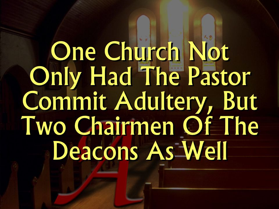 One Church Not Only Had The Pastor Commit Adultery, But Two Chairmen Of The Deacons As Well