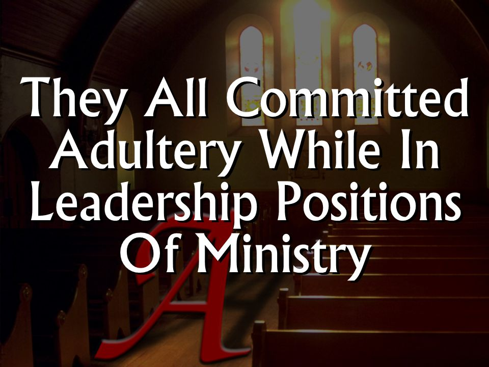 They All Committed Adultery While In Leadership Positions Of Ministry
