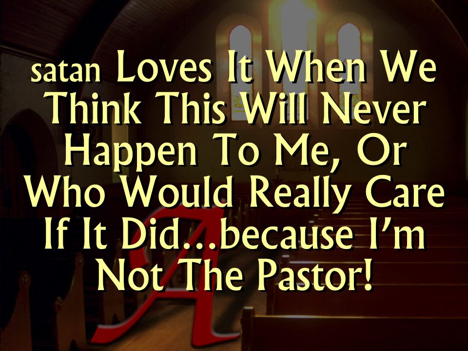 satan Loves It When We Think This Will Never Happen To Me, Or Who Would Really Care If It Did…because I'm Not The Pastor!